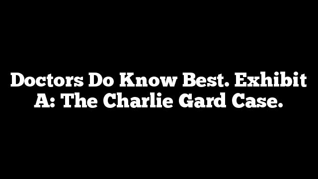 Doctors Do Know Best. Exhibit A: The Charlie Gard Case.