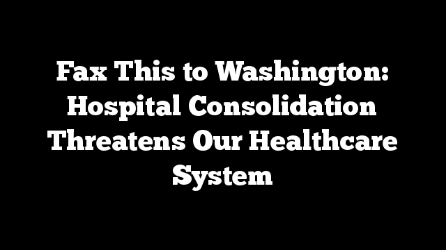 Fax This to Washington: Hospital Consolidation Threatens Our Healthcare System