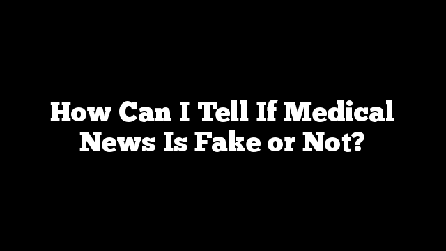 How Can I Tell If Medical News Is Fake or Not?