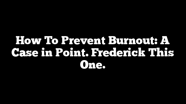How To Prevent Burnout: A Case in Point. Frederick This One.