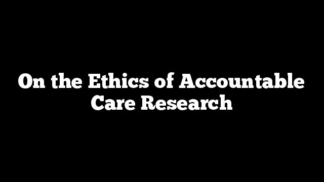 On the Ethics of Accountable Care Research