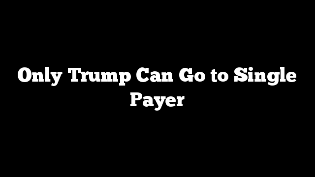 Only Trump Can Go to Single Payer
