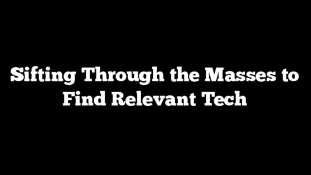 Sifting Through the Masses to Find Relevant Tech