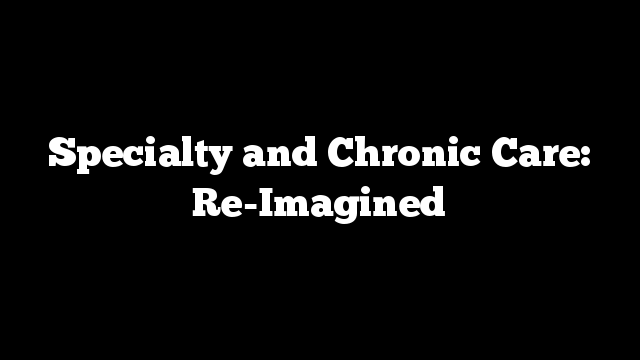 Specialty and Chronic Care: Re-Imagined