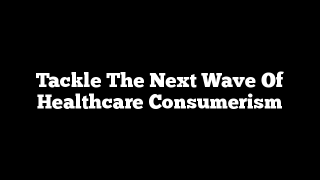 Tackle The Next Wave Of Healthcare Consumerism
