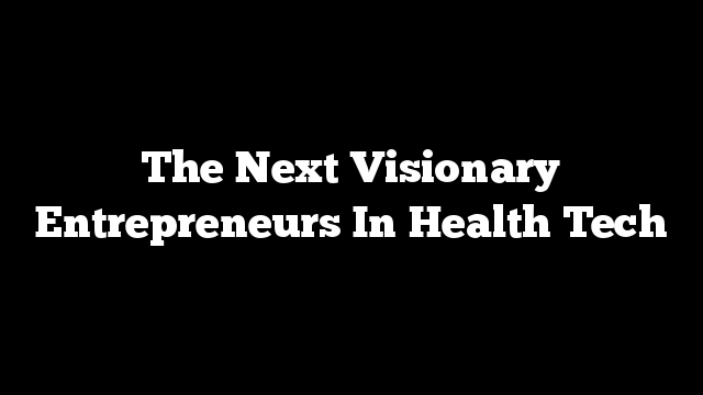 The Next Visionary Entrepreneurs In Health Tech