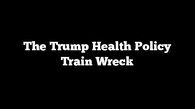 The Trump Health Policy Train Wreck