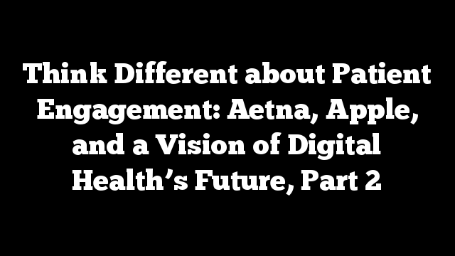 Think Different about Patient Engagement: Aetna, Apple, and a Vision of Digital Health's Future, Part 2