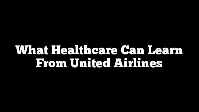 What Healthcare Can Learn From United Airlines
