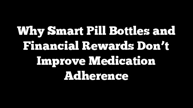 Why Smart Pill Bottles and Financial Rewards Don't Improve Medication Adherence