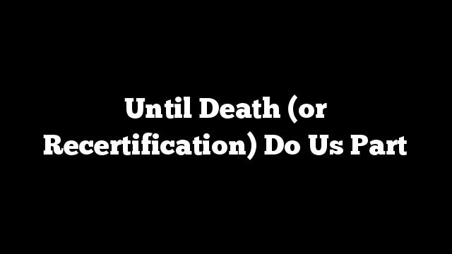 Until Death (or Recertification) Do Us Part