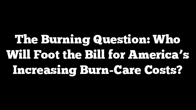 The Burning Question: Who Will Foot the Bill for America's Increasing Burn-Care Costs?