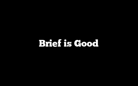 Brief is Good