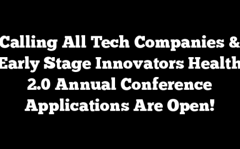 Calling All Tech Companies & Early Stage Innovators Health 2.0 Annual Conference Applications Are Open!