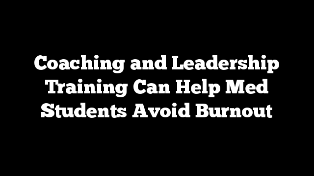 Coaching and Leadership Training Can Help Med Students Avoid Burnout