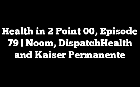 Health in 2 Point 00, Episode 79 | Noom, DispatchHealth and Kaiser Permanente