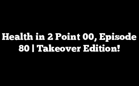 Health in 2 Point 00, Episode 80 | Takeover Edition!