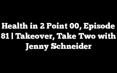 Health in 2 Point 00, Episode 81 | Takeover, Take Two with Jenny Schneider