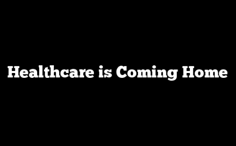 Healthcare is Coming Home