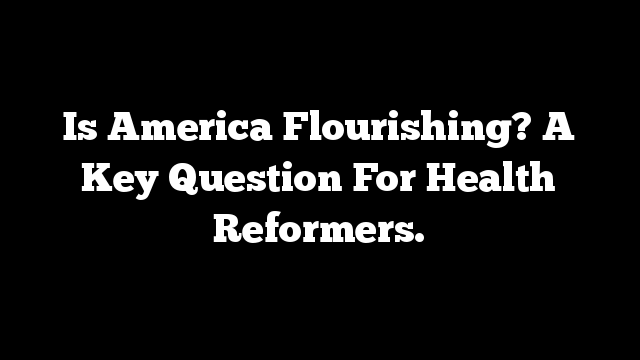 Is America Flourishing? A Key Question For Health Reformers.