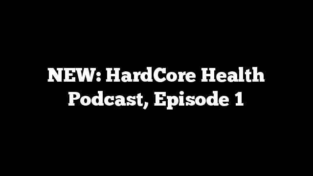 NEW: HardCore Health Podcast, Episode 1