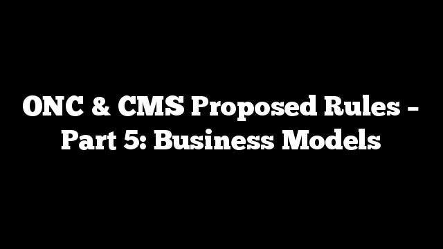 ONC & CMS Proposed Rules – Part 5: Business Models