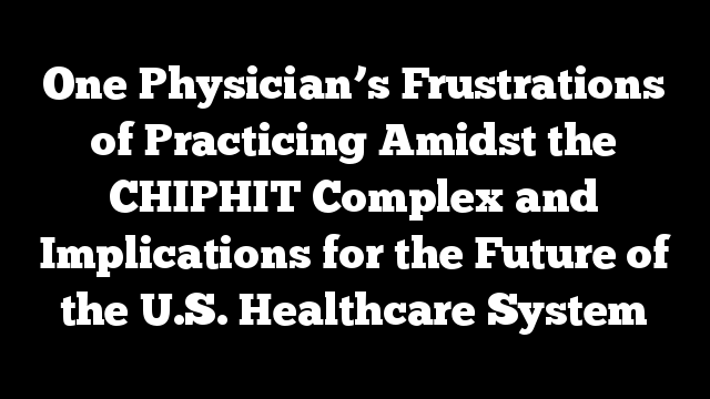 One Physician's Frustrations of Practicing Amidst the CHIPHIT Complex and Implications for the Future of the U.S. Healthcare System