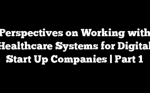 Perspectives on Working with Healthcare Systems for Digital Start Up Companies | Part 1