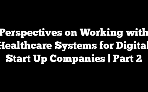 Perspectives on Working with Healthcare Systems for Digital Start Up Companies | Part 2