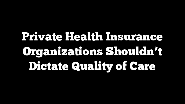 Private Health Insurance Organizations Shouldn't Dictate Quality of Care