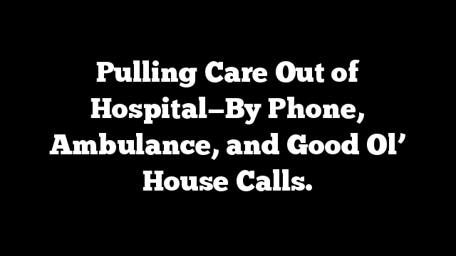 Pulling Care Out of Hospital—By Phone, Ambulance, and Good Ol' House Calls.