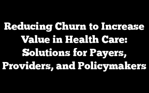 Reducing Churn to Increase Value in Health Care: Solutions for Payers, Providers, and Policymakers