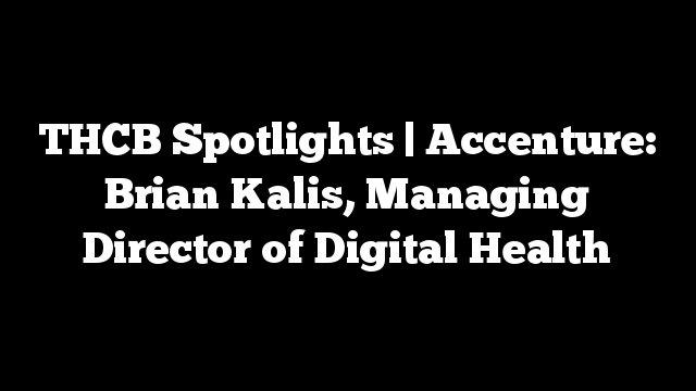 THCB Spotlights | Accenture: Brian Kalis, Managing Director of Digital Health