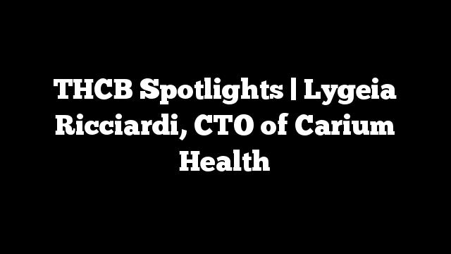 THCB Spotlights   Lygeia Ricciardi, CTO of Carium Health