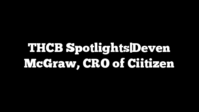 THCB Spotlights|Deven McGraw, CRO of Ciitizen