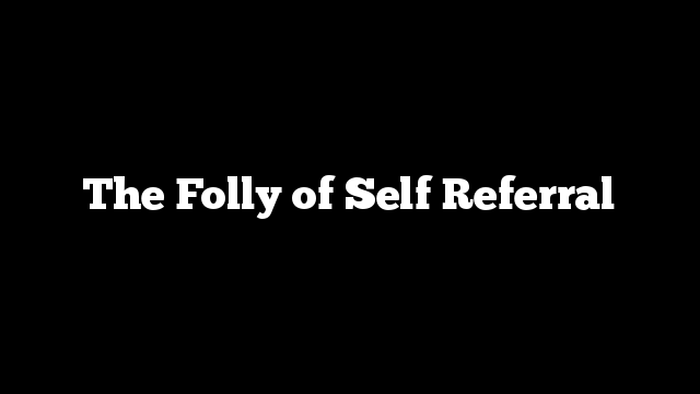 The Folly of Self Referral