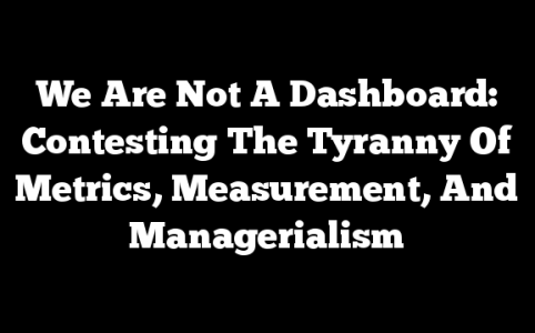We Are Not A Dashboard: Contesting The Tyranny Of Metrics, Measurement, And Managerialism