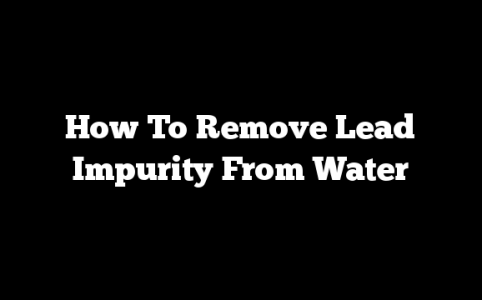 How To Remove Lead Impurity From Water