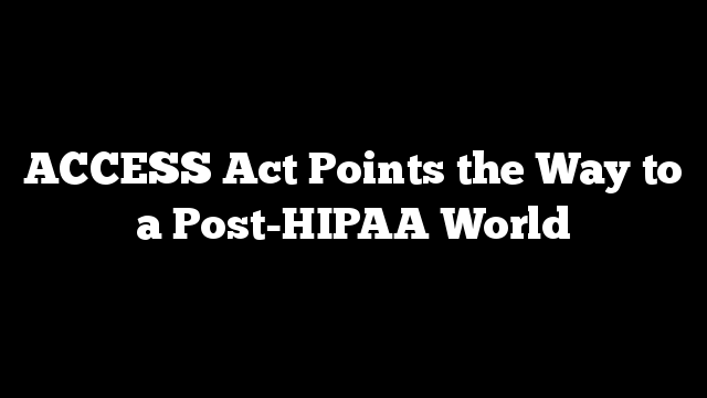 ACCESS Act Points the Way to a Post-HIPAA World