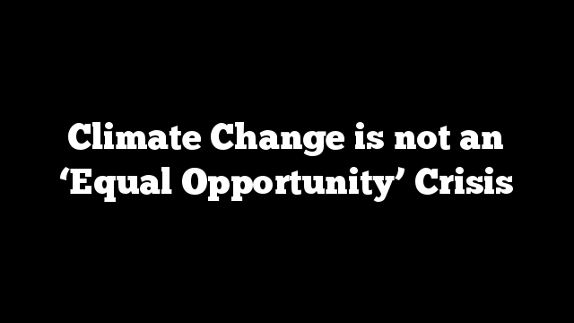 Climate Change is not an 'Equal Opportunity' Crisis