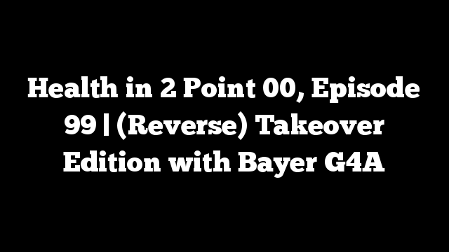 Health in 2 Point 00, Episode 99 | (Reverse) Takeover Edition with Bayer G4A