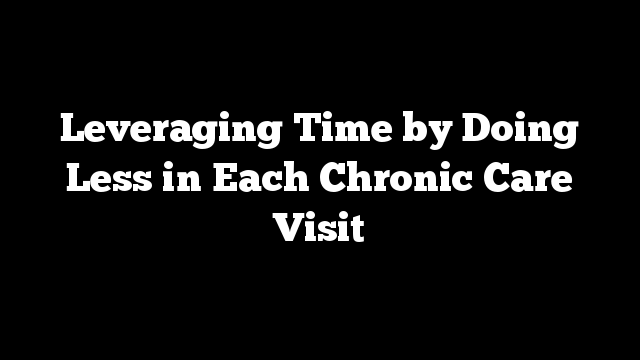 Leveraging Time by Doing Less in Each Chronic Care Visit