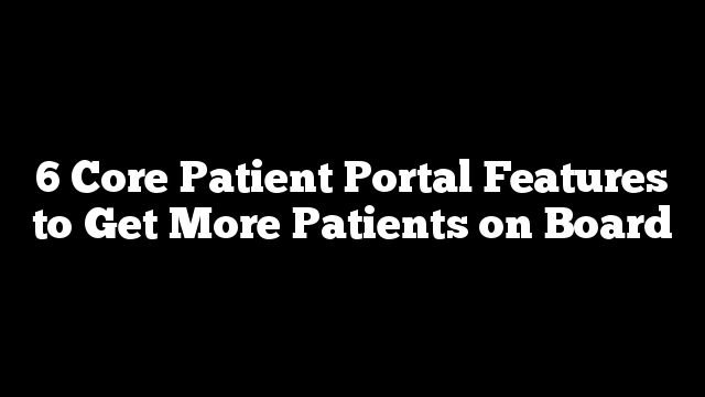 6 Core Patient Portal Features to Get More Patients on Board