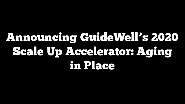 Announcing GuideWell's 2020 Scale Up Accelerator: Aging in Place