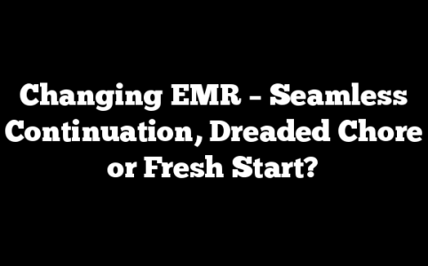Changing EMR – Seamless Continuation, Dreaded Chore or Fresh Start?