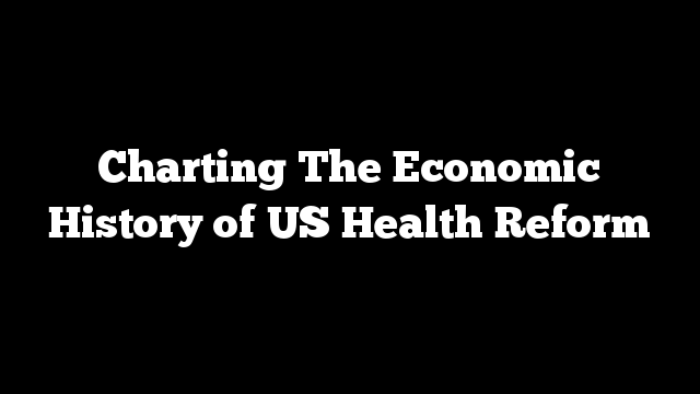 Charting The Economic History of US Health Reform