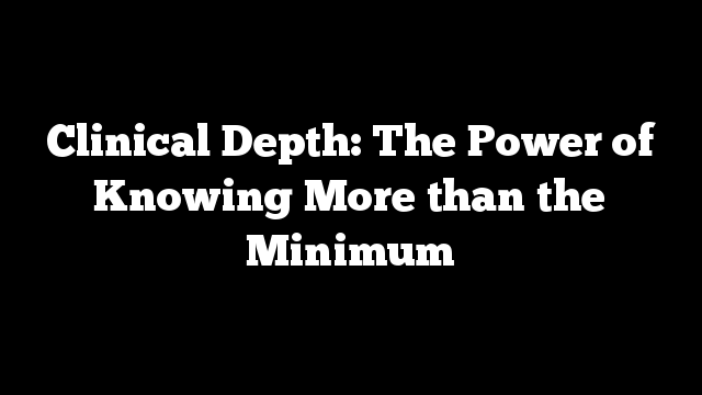 Clinical Depth: The Power of Knowing More than the Minimum