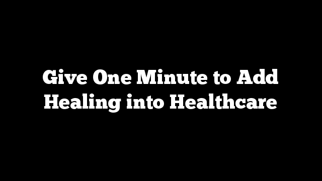 Give One Minute to Add Healing into Healthcare