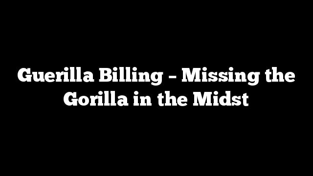 Guerilla Billing – Missing the Gorilla in the Midst
