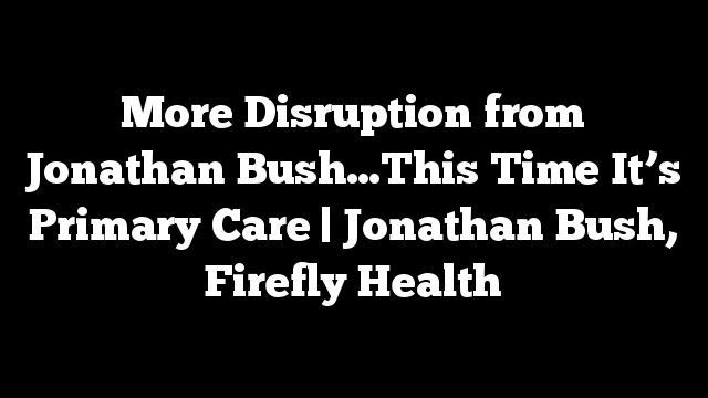More Disruption from Jonathan Bush…This Time It's Primary Care | Jonathan Bush, Firefly Health